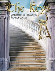 The Keys Unlocking Heavens Pearly Gates ebook by William Lindeman