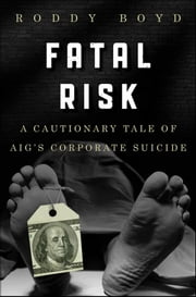 Fatal Risk - A Cautionary Tale of AIG's Corporate Suicide ebook by Roddy Boyd