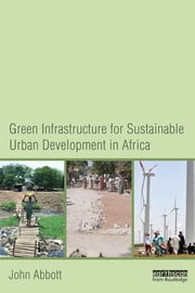 Green Infrastructure for Sustainable Urban Development in Africa ebook by John Abbott