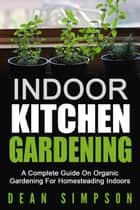 Indoor Kitchen Gardening: A Complete Guide On Organic Gardening For Homesteading Indoors ebook by Dean Simpson