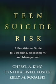 Teen Suicide Risk - A Practitioner Guide to Screening, Assessment, and Management ebook by Cheryl A. King, PhD,Cynthia Ewell Foster, PhD,Kelly M. Rogalski, MD