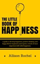The Little Book of Happiness: A guide to develop happiness, positive thinking, and happy life for beginners and experts. A book of most important skill called happiness. ebook by Allison Rochel