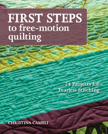 First Steps to Free-Motion Quilting - 24 Projects for Fearless Stitching ebook by Christina Cameli