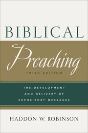 Biblical Preaching - The Development and Delivery of Expository Messages ebook by Haddon W. Robinson