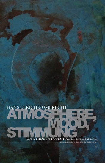 Atmosphere, Mood, Stimmung - On a Hidden Potential of Literature ebook by Hans Ulrich Gumbrecht