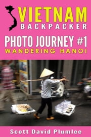 Vietnam Backpacker Photo Journey #1: Wandering Hanoi ebook by Scott David Plumlee