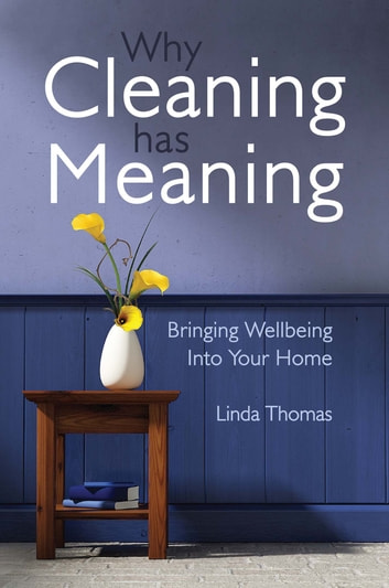 Why Cleaning Has Meaning - Bringing Wellbeing Into Your Home ebook by Linda Thomas