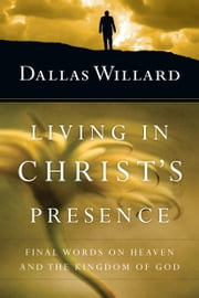 Living in Christ's Presence - Final Words on Heaven and the Kingdom of God ebook by Dallas Willard