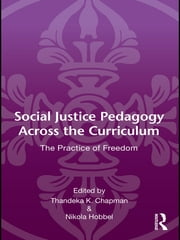 Social Justice Pedagogy Across the Curriculum - The Practice of Freedom ebook by Thandeka K. Chapman,Nikola Hobbel