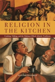 Religion in the Kitchen - Cooking, Talking, and the Making of Black Atlantic Traditions ebook by Elizabeth Pérez