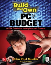 Build Your Own PC on a Budget: A DIY Guide for Hobbyists and Gamers ebook by John Mueller