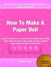 How To Make A Paper Doll - A Quick Reference To Learning and Making Paper Dolls, Paper Dolls For Kids, Paper Dolls Cartoons, Barbie Paper Dolls and Paper Dolls Online ebook by Claudie Isley