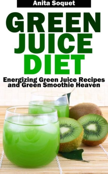Green Juice Diet - Energizing Green Juice Recipes and Green Smoothie Heaven ebook by Anita Soquet