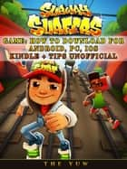 Subway Surfers Game: How to Download for Android, Pc, Ios, Kindle + Tips Unofficial ebook by The Yuw