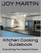 Kitchen Cooking Guidebook: Everything You Need to Know ebook by Joy Martin