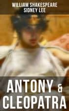 ANTONY & CLEOPATRA - Including The Classic Biography: The Life of William Shakespeare ebook by William Shakespeare, Sidney Lee