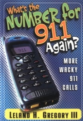 What's the Number for 911 Again? - More Wacky 911 Calls ebook by Leland Gregory