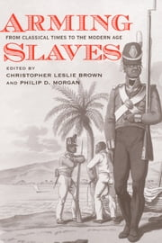 Arming Slaves - From Classical Times to the Modern Age ebook by Christopher Leslie Brown,Philip D. Morgan