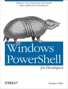 Windows PowerShell for Developers - Enhance Your Productivity and Enable Rapid Application Development ebook by Douglas Finke