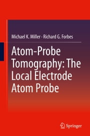 Atom-Probe Tomography - The Local Electrode Atom Probe ebook by Michael K. Miller,Richard G. Forbes