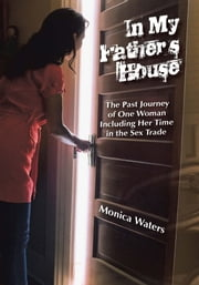 In My Father's House - The Past Journey of One Woman Including Her Time in the Sex Trade ebook by Monica Waters