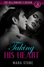 Taking His Heart - The Billionaire's Design, #3 ebook by Mara Stone