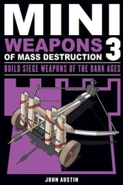 Mini Weapons of Mass Destruction 3 - Build Siege Weapons of the Dark Ages ebook by John Austin