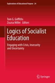 Logics of Socialist Education - Engaging with Crisis, Insecurity and Uncertainty ebook by Tom G. Griffiths,Zsuzsa Millei