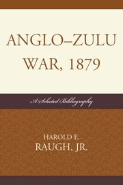 Anglo-Zulu War, 1879 - A Selected Bibliography ebook by Harold E. Raugh Jr.