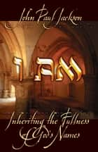 I Am: Inheriting the Fullness of God's Names ebook by John Paul Jackson