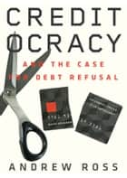 Creditocracy - And the Case for Debt Refusal ebook by Andrew Ross