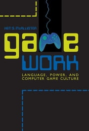 Game Work - Language, Power, and Computer Game Culture ebook by Ken S. McAllister