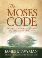 The Moses Code - The Most Powerful Manifestation Tool in the History of the World ebook by James F. Twyman