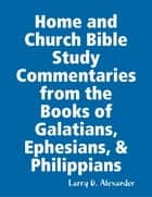 Home and Church Bible Study Commentaries from the Books of Galatians, Ephesians, & Philippians ebook by Larry D. Alexander