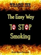 Teach Me The Easy Way To Stop Smoking ebook by Anne-Marie Ronsen