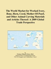 The World Market for Worked Ivory, Bone, Horn, Coral, Mother-Of-Pearl, and Other Animal Carving Materials and Articles Thereof: A 2009 Global Trade Pe ebook by ICON Group International, Inc.