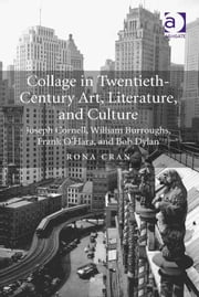 Collage in Twentieth-Century Art, Literature, and Culture - Joseph Cornell, William Burroughs, Frank O'Hara, and Bob Dylan ebook by Dr Rona Cran