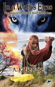 In a Wolf's Eyes: Saga of the Black Wolf, Book One ebook by A. Katie Rose