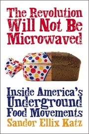 The Revolution Will Not Be Microwaved - Inside America's Underground Food Movements ebook by Sandor Ellix Katz