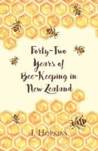 Forty-Two Years of Bee-Keeping in New Zealand 1874-1916 - Some Reminiscences ebook by I. Hopkins