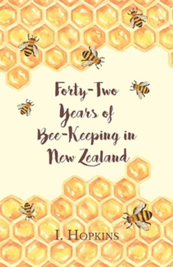 Forty-Two Years of Bee-Keeping in New Zealand 1874-1916 - Some Reminiscences ebook by Hopkins I.