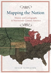 Mapping the Nation - History and Cartography in Nineteenth-Century America ebook by Susan Schulten