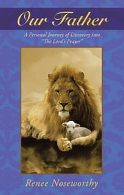 Our Father - A Personal Journey of Discovery into the Lord's Prayer ebook by Renee Noseworthy