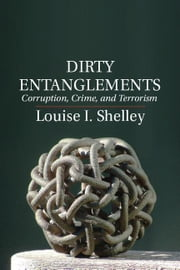 Dirty Entanglements: Corruption, Crime, and Terrorism ebook by Shelley, Louise I.