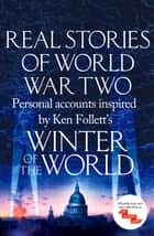 Real Stories of World War Two - Personal accounts inspired by Ken Follett's Winter of the World ebook by Various