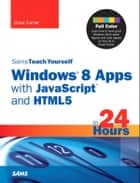 Sams Teach Yourself Windows 8 Apps with JavaScript and HTML5 in 24 Hours ebook by Chad Carter