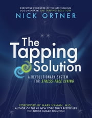 The Tapping Solution - A Revolutionary System for Stress-Free Living ebook by Nick Ortner