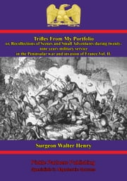 Trifles From My Portfolio; Or, Recollections Of Scenes And Small Adventures - Vol. Ii - During Twenty-Nine Years Military Service In The Peninsular War And Invasion Of France ebook by Surgeon Walter Henry