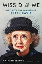 Miss D and Me - Life with the Invincible Bette Davis ebook by Kathryn Sermak, Danelle Morton