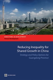Reducing Inequality For Shared Growth In China: Strategy And Policy Options For Guangdong Province ebook by World Bank